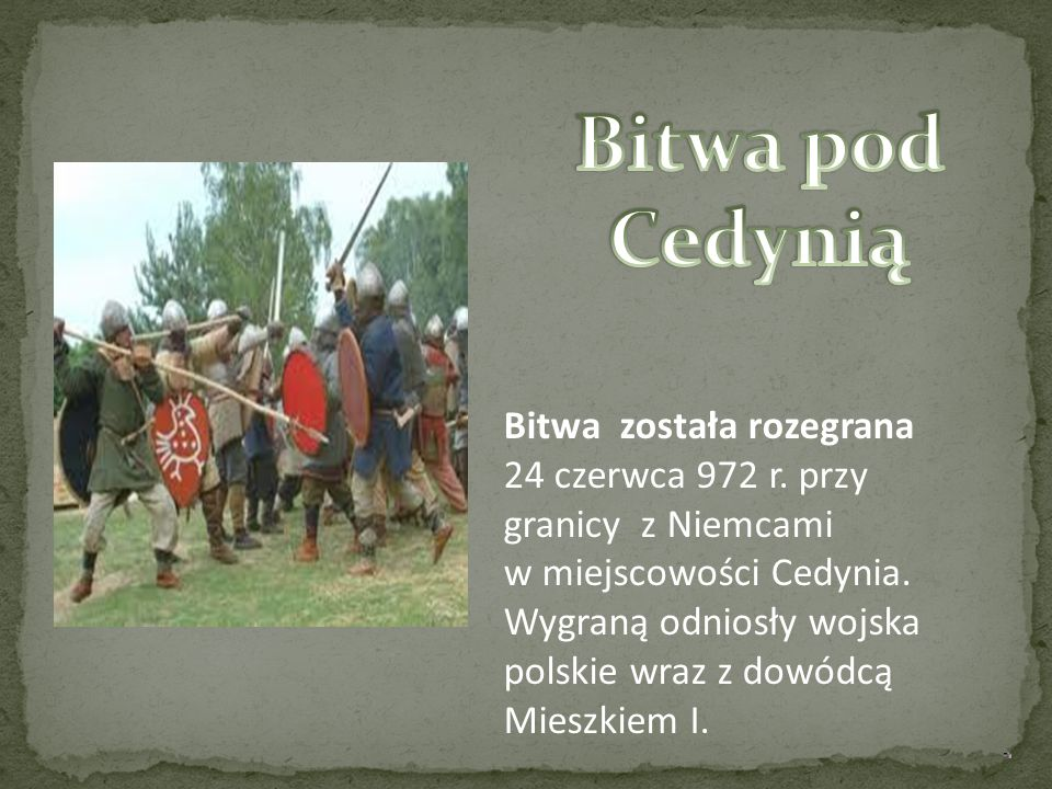 Bitwa została rozegrana 24 czerwca 972 r. przy granicy z Niemcami w miejscowości Cedynia. Wygraną odniosły wojska polskie wraz z dowódcą Mieszkiem I.