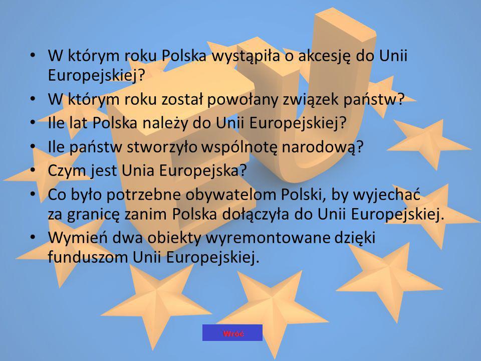 W którym roku Polska wystąpiła o akcesję do Unii Europejskiej? W którym roku został powołany związek państw? Ile lat Polska należy do Unii Europejskie