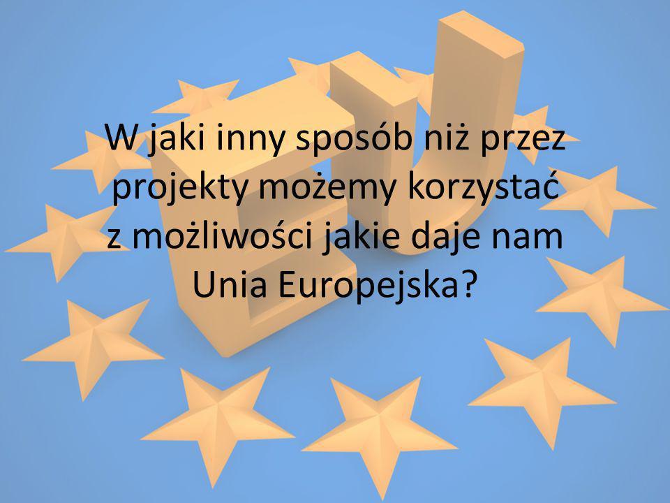 W jaki inny sposób niż przez projekty możemy korzystać z możliwości jakie daje nam Unia Europejska?