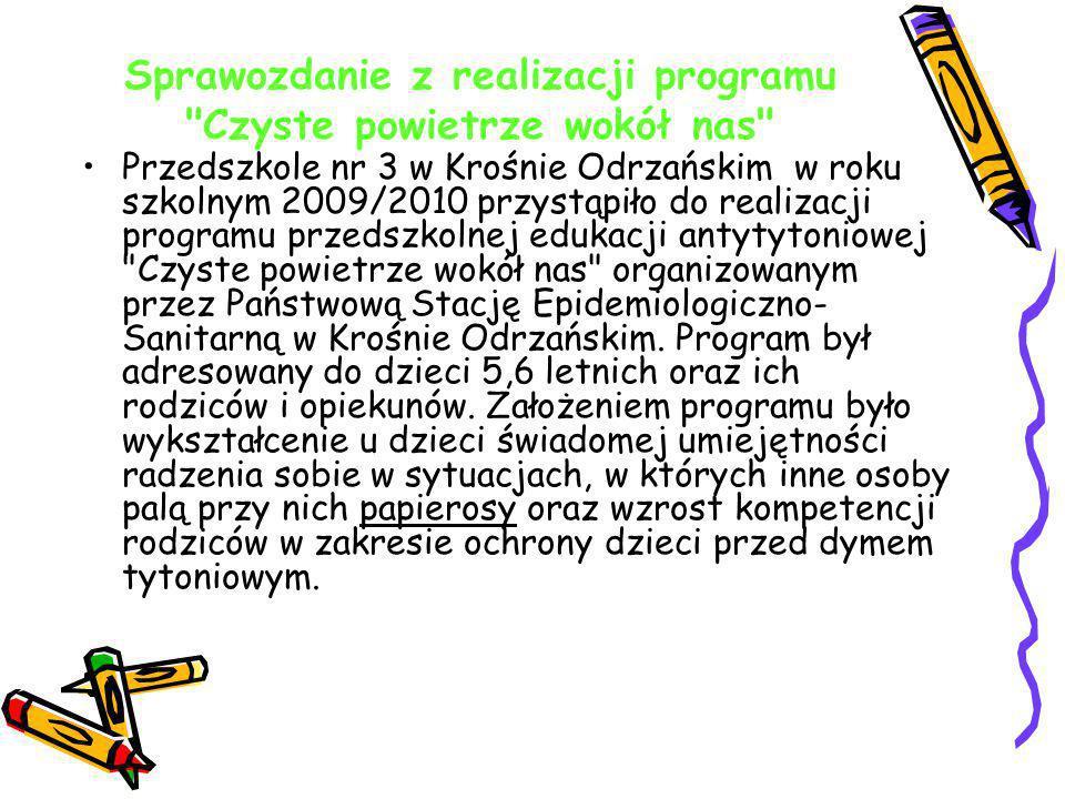 Sprawozdanie z realizacji programu Czyste powietrze wokół nas Przedszkole nr 3 w Krośnie Odrzańskim w roku szkolnym 2009/2010 przystąpiło do realizacji programu przedszkolnej edukacji antytytoniowej Czyste powietrze wokół nas organizowanym przez Państwową Stację Epidemiologiczno- Sanitarną w Krośnie Odrzańskim.