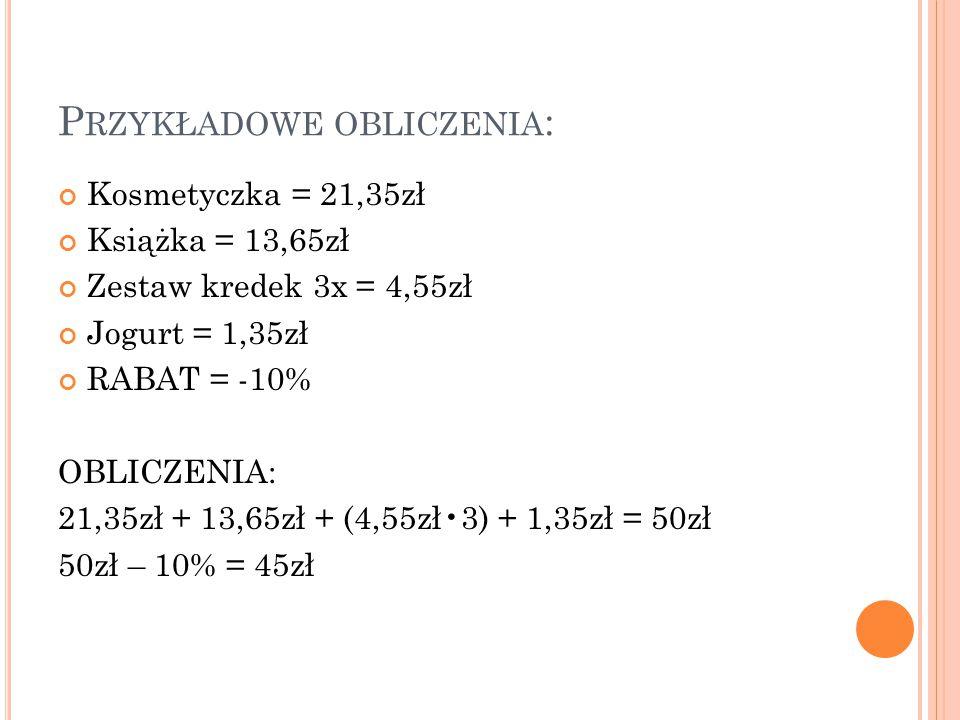 P RZYKŁADOWE OBLICZENIA : Kosmetyczka = 21,35zł Książka = 13,65zł Zestaw kredek 3x = 4,55zł Jogurt = 1,35zł RABAT = -10% OBLICZENIA: 21,35zł + 13,65zł