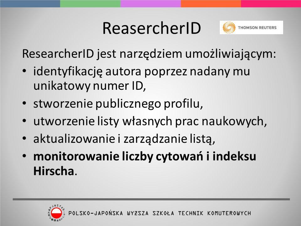 ReasercherID ResearcherID jest narzędziem umożliwiającym: identyfikację autora poprzez nadany mu unikatowy numer ID, stworzenie publicznego profilu, utworzenie listy własnych prac naukowych, aktualizowanie i zarządzanie listą, monitorowanie liczby cytowań i indeksu Hirscha.