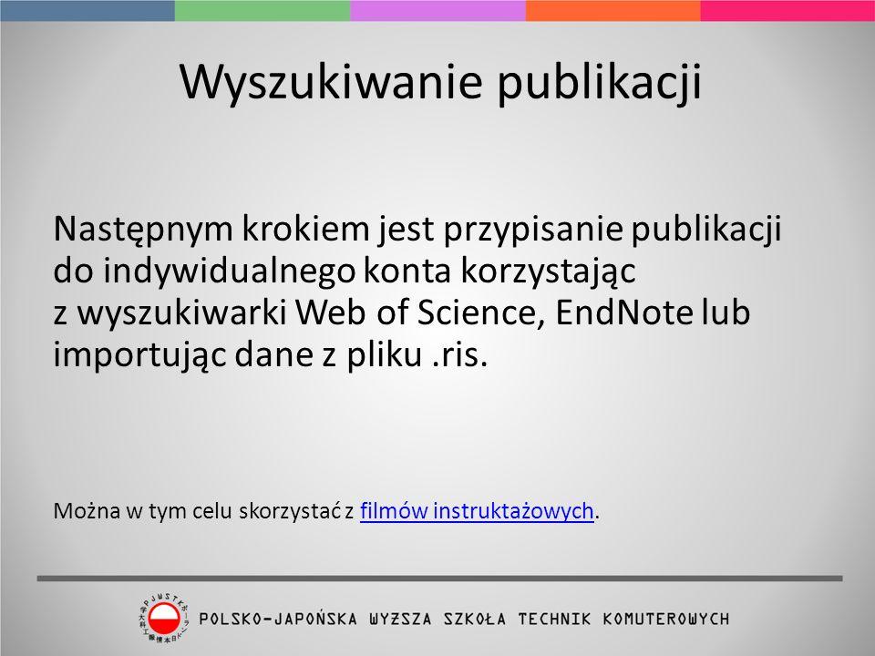Wyszukiwanie publikacji Następnym krokiem jest przypisanie publikacji do indywidualnego konta korzystając z wyszukiwarki Web of Science, EndNote lub importując dane z pliku.ris.
