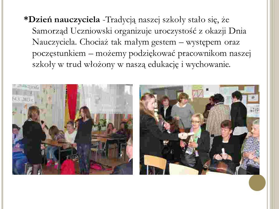 *Dzień nauczyciela -Tradycją naszej szkoły stało się, że Samorząd Uczniowski organizuje uroczystość z okazji Dnia Nauczyciela. Chociaż tak małym geste