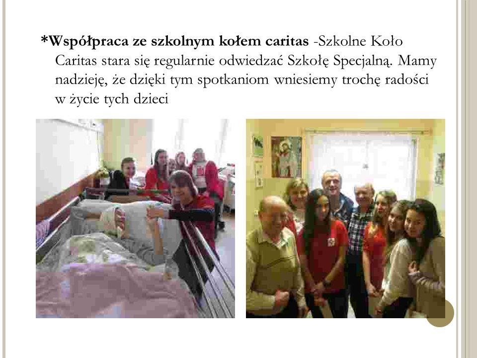 *Współpraca ze szkolnym kołem caritas -Szkolne Koło Caritas stara się regularnie odwiedzać Szkołę Specjalną. Mamy nadzieję, że dzięki tym spotkaniom w