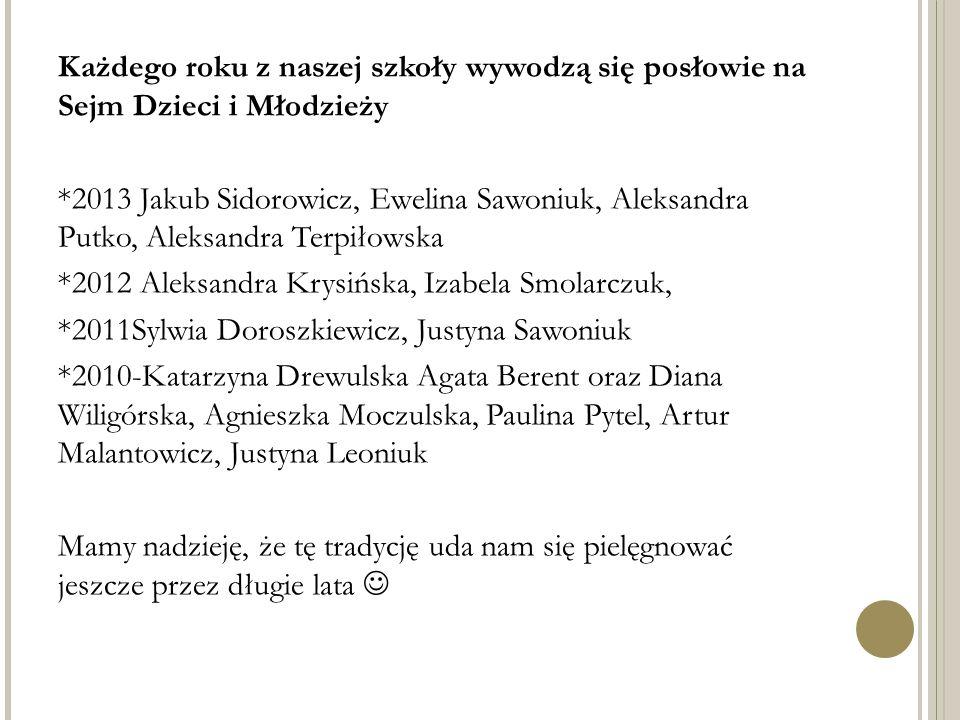 Każdego roku z naszej szkoły wywodzą się posłowie na Sejm Dzieci i Młodzieży *2013 Jakub Sidorowicz, Ewelina Sawoniuk, Aleksandra Putko, Aleksandra Te