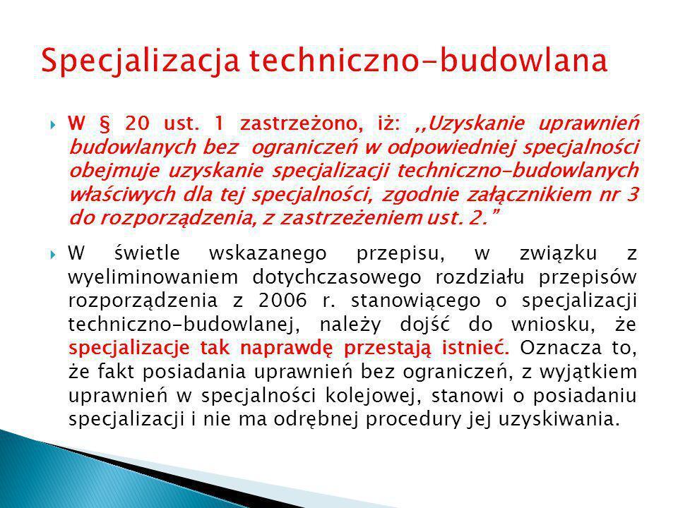  W § 20 ust. 1 zastrzeżono, iż:,,Uzyskanie uprawnień budowlanych bez ograniczeń w odpowiedniej specjalności obejmuje uzyskanie specjalizacji technicz