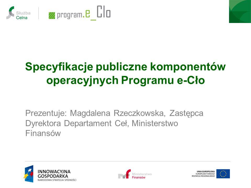 Specyfikacje publiczne komponentów operacyjnych Programu e-Cło Prezentuje: Magdalena Rzeczkowska, Zastępca Dyrektora Departament Ceł, Ministerstwo Fin