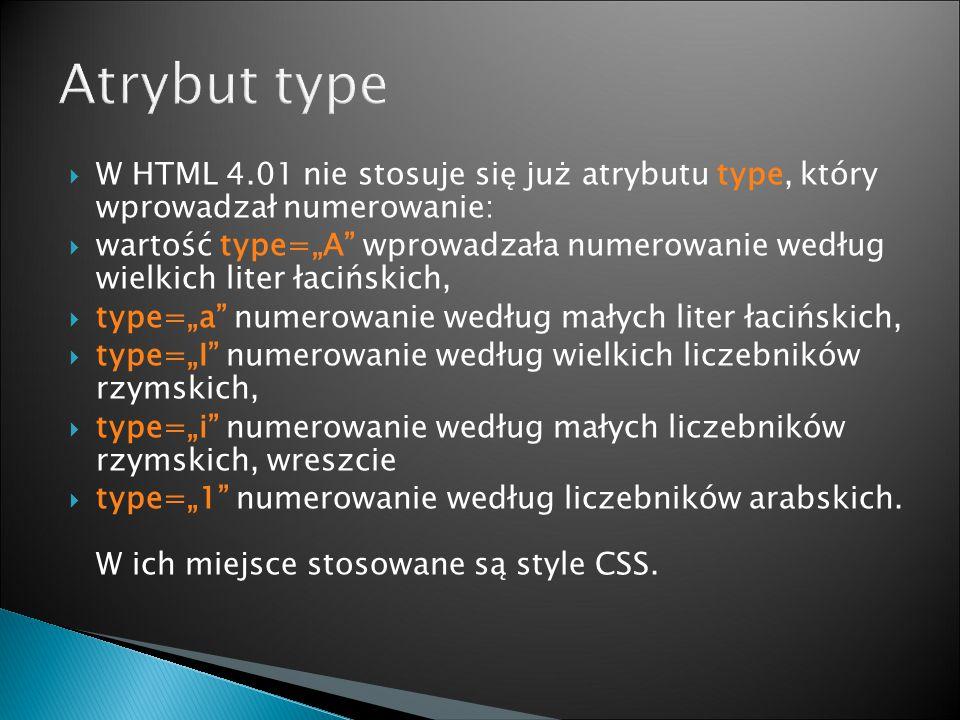 """ W HTML 4.01 nie stosuje się już atrybutu type, który wprowadzał numerowanie:  wartość type=""""A wprowadzała numerowanie według wielkich liter łacińskich,  type=""""a numerowanie według małych liter łacińskich,  type=""""I numerowanie według wielkich liczebników rzymskich,  type=""""i numerowanie według małych liczebników rzymskich, wreszcie  type=""""1 numerowanie według liczebników arabskich."""