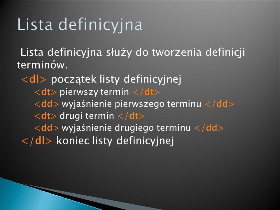 Lista definicyjna służy do tworzenia definicji terminów. początek listy definicyjnej pierwszy termin wyjaśnienie pierwszego terminu drugi termin wyjaś