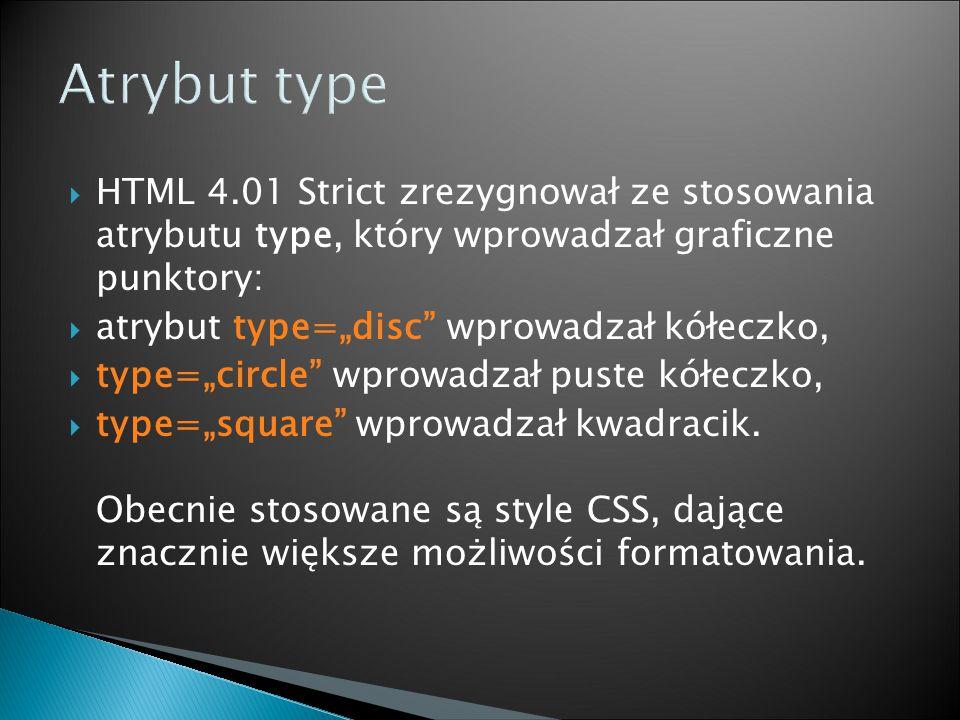 """ HTML 4.01 Strict zrezygnował ze stosowania atrybutu type, który wprowadzał graficzne punktory:  atrybut type=""""disc wprowadzał kółeczko,  type=""""circle wprowadzał puste kółeczko,  type=""""square wprowadzał kwadracik."""