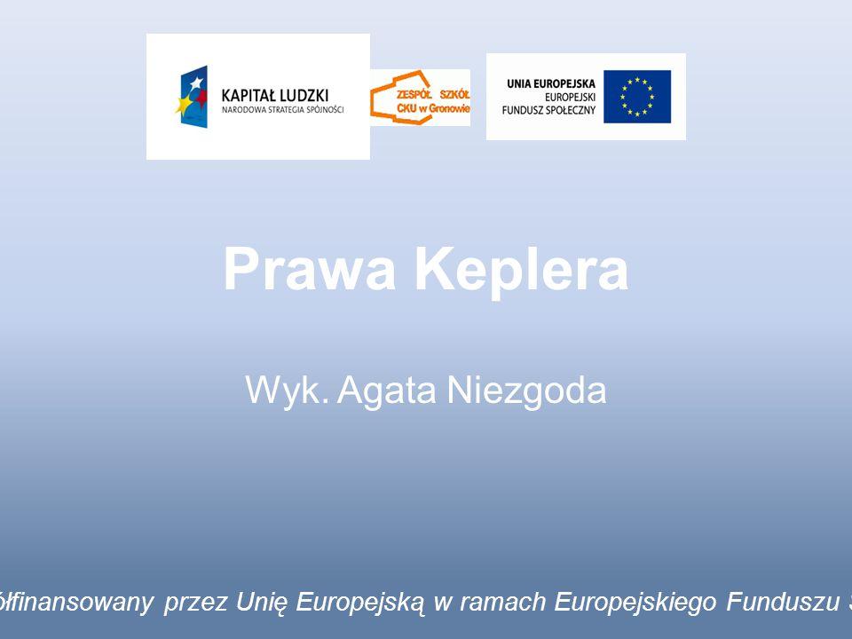 Prawa Keplera Wyk. Agata Niezgoda Projekt współfinansowany przez Unię Europejską w ramach Europejskiego Funduszu Społecznego