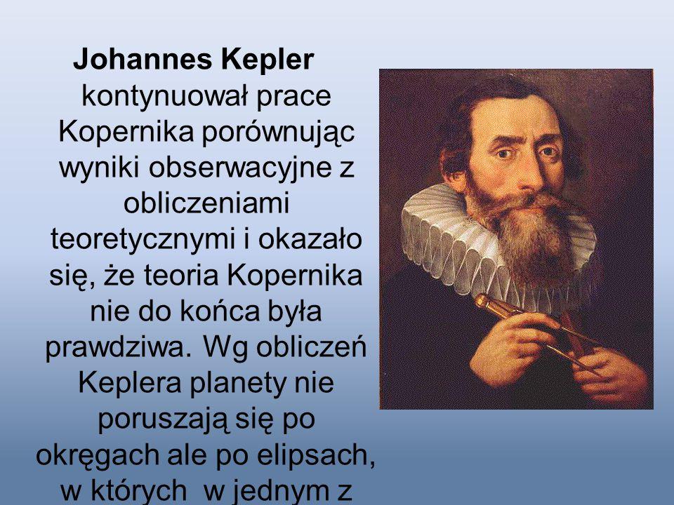 Johannes Kepler kontynuował prace Kopernika porównując wyniki obserwacyjne z obliczeniami teoretycznymi i okazało się, że teoria Kopernika nie do końc