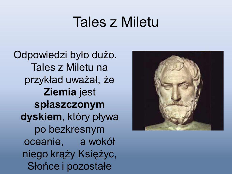 Tales z Miletu Odpowiedzi było dużo. Tales z Miletu na przykład uważał, że Ziemia jest spłaszczonym dyskiem, który pływa po bezkresnym oceanie, a wokó