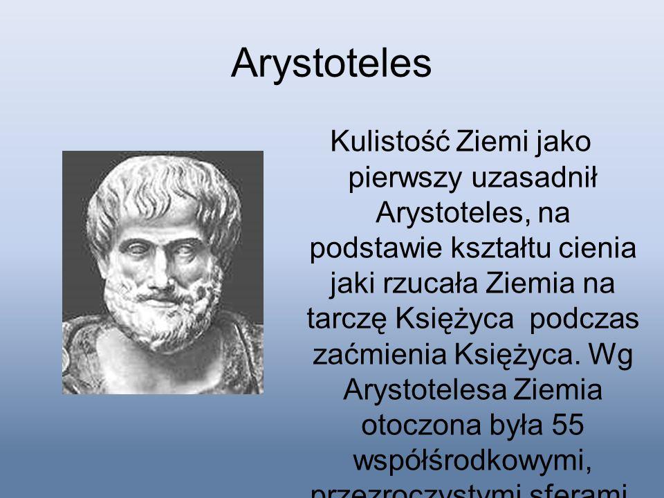 Arystoteles Kulistość Ziemi jako pierwszy uzasadnił Arystoteles, na podstawie kształtu cienia jaki rzucała Ziemia na tarczę Księżyca podczas zaćmienia