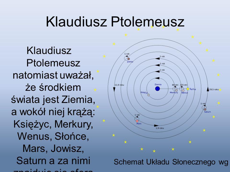 Klaudiusz Ptolemeusz Klaudiusz Ptolemeusz natomiast uważał, że środkiem świata jest Ziemia, a wokół niej krążą: Księżyc, Merkury, Wenus, Słońce, Mars,