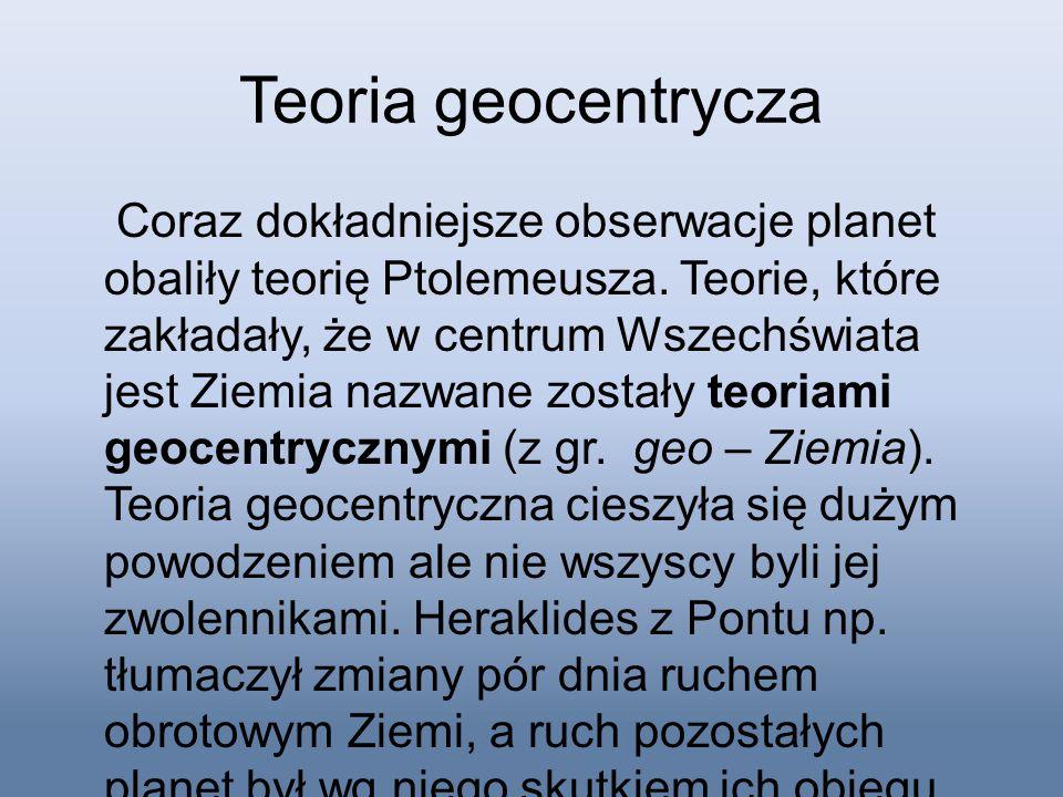 Teoria geocentrycza Coraz dokładniejsze obserwacje planet obaliły teorię Ptolemeusza. Teorie, które zakładały, że w centrum Wszechświata jest Ziemia n