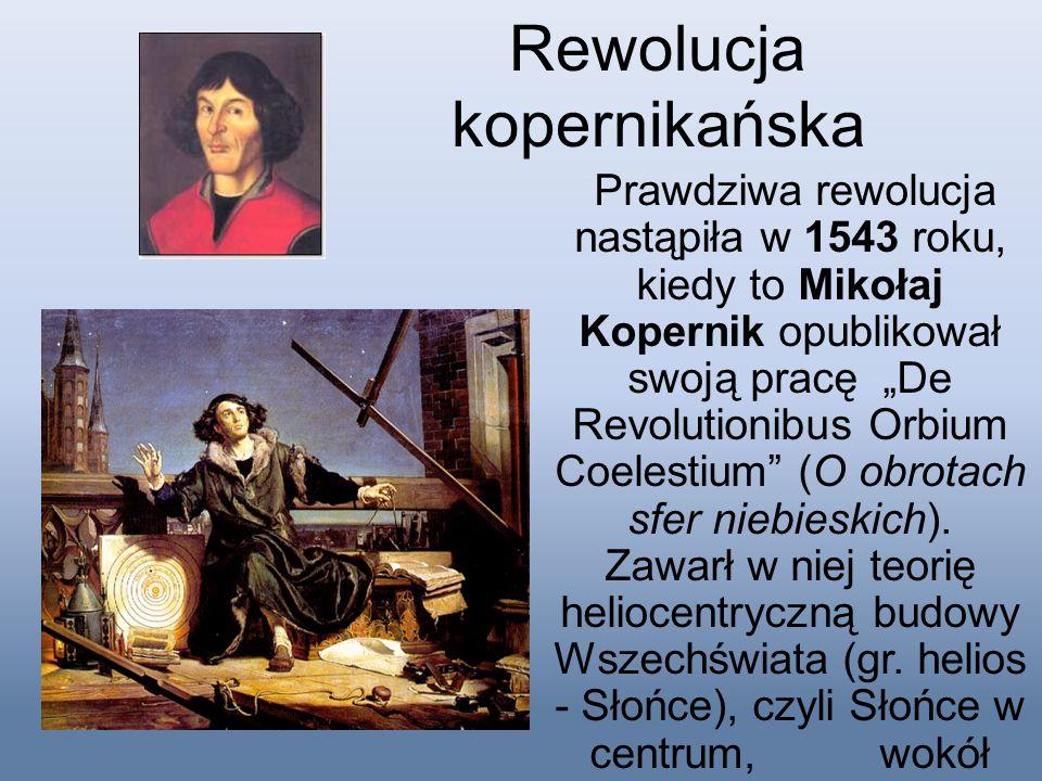"""Rewolucja kopernikańska Prawdziwa rewolucja nastąpiła w 1543 roku, kiedy to Mikołaj Kopernik opublikował swoją pracę """"De Revolutionibus Orbium Coelest"""