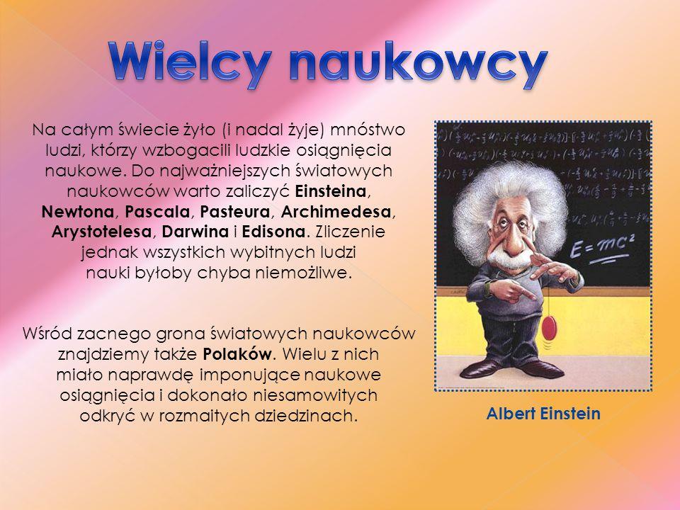 """- Mikołaj Kopernik – astronom, twórca teorii heliocentrycznej budowy wszechświata, autor dzieła """"O obrotach sfer niebieskich - Jan Heweliusz – astronom, dokonał klasyfikacji gwiazd, sporządził pierwszą mapę powierzchni Księżyca - Maria Skłodowska-Curie – dwukrotna laureatka Nagrody Nobla (w dziedzinie chemii i fizyki), odkryła rad i polon, a także radioaktywność w radach uranu - Ernest Malinowski – inżynier, stworzył linię kolejową łączącą wybrzeże Atlantyku z Peru - Aleksander Wolszczan – astronom, odkrył pierwszy pozasłoneczny układ planetarny - Ludwik Zamenhof – lekarz okulista, twórca międzynarodowego języka esperanto - Kazimierz Funk – biochemik, twórca nauki o witaminach - Henryk Arctowski – zaobserwował i opracował zjawisko halo, powstające w chmurach z kryształków lodu"""