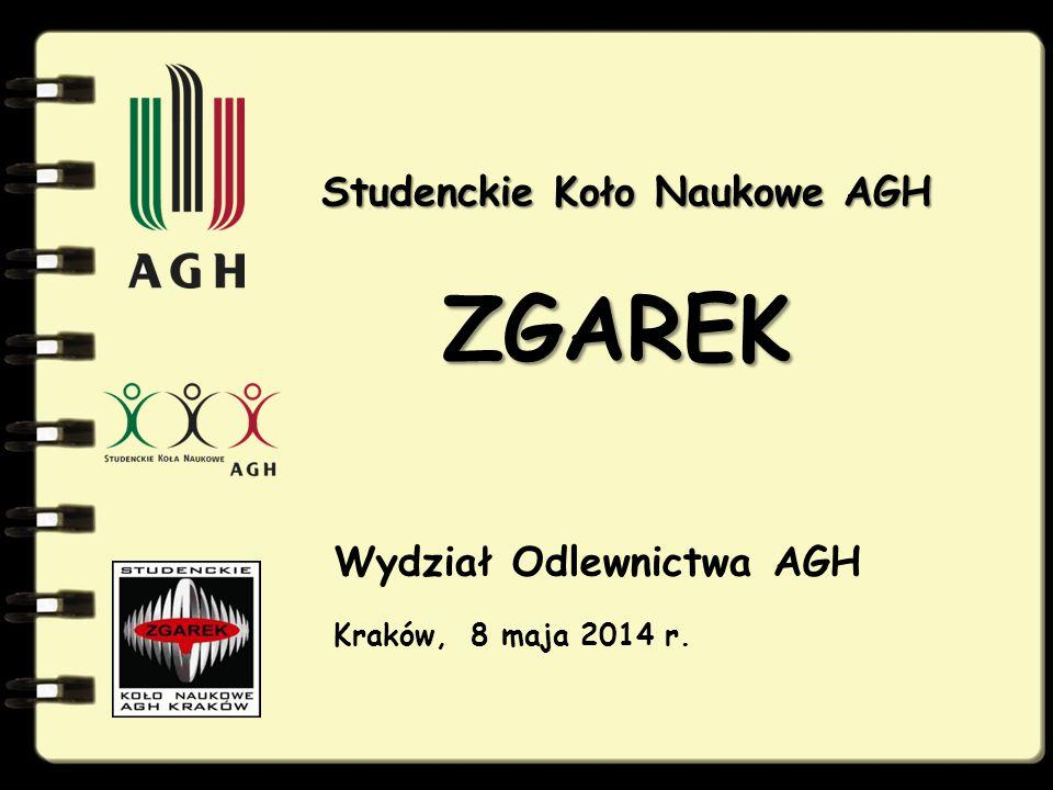 Studenckie Koło Naukowe AGH Studenckie Koło Naukowe AGH ZGAREK Wydział Odlewnictwa AGH Kraków, 8 maja 2014 r.