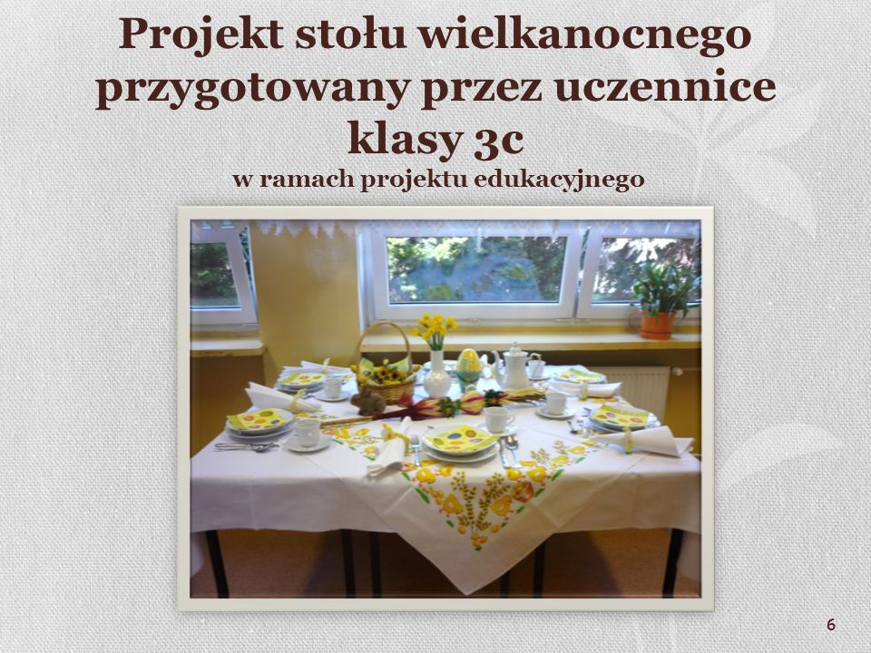 6 Projekt stołu wielkanocnego przygotowany przez uczennice klasy 3c w ramach projektu edukacyjnego