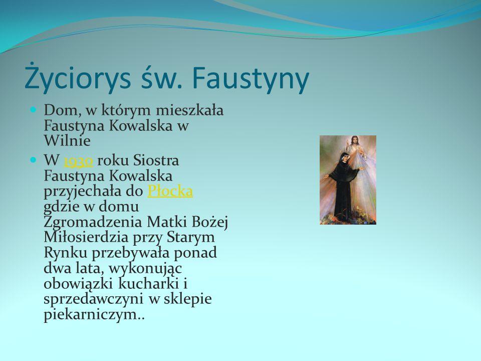 Życiorys św. Faustyny Dom, w którym mieszkała Faustyna Kowalska w Wilnie W 1930 roku Siostra Faustyna Kowalska przyjechała do Płocka gdzie w domu Zgro