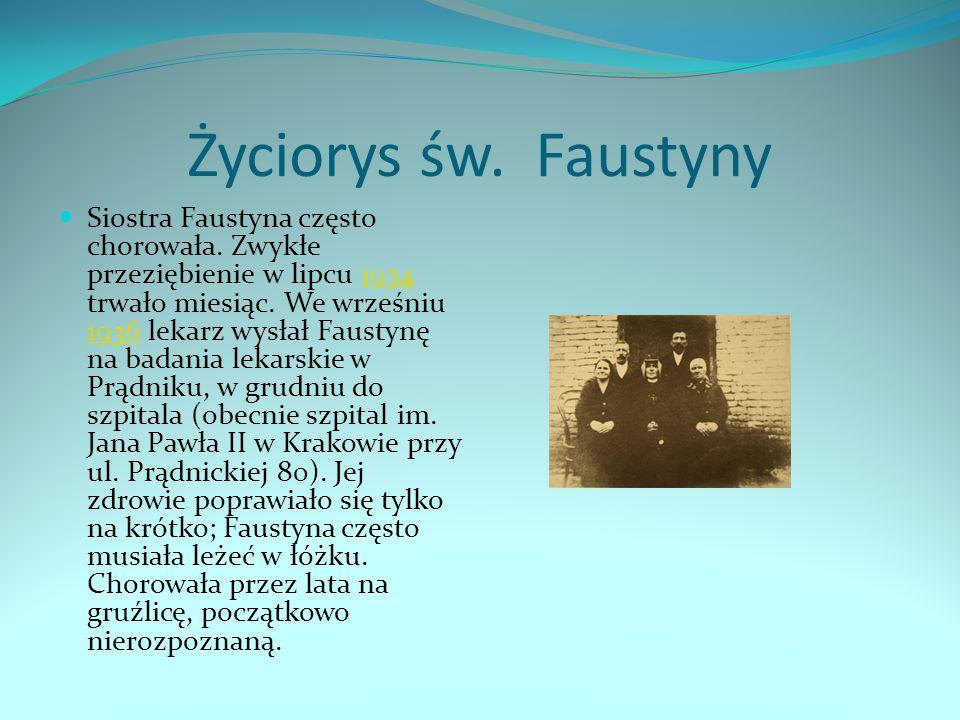 Życiorys św. Faustyny Siostra Faustyna często chorowała. Zwykłe przeziębienie w lipcu 1934 trwało miesiąc. We wrześniu 1936 lekarz wysłał Faustynę na