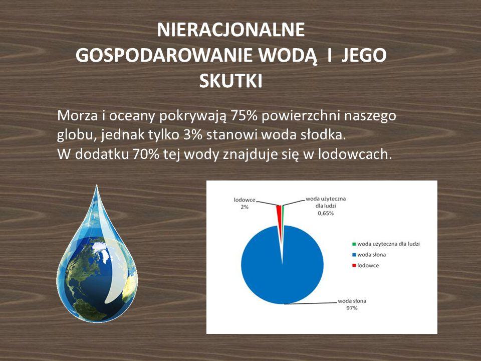 NIERACJONALNE GOSPODAROWANIE WODĄ I JEGO SKUTKI Morza i oceany pokrywają 75% powierzchni naszego globu, jednak tylko 3% stanowi woda słodka. W dodatku