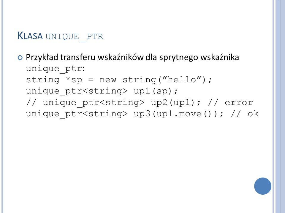 """K LASA UNIQUE _ PTR Przykład transferu wskaźników dla sprytnego wskaźnika unique_ptr : string *sp = new string(""""hello""""); unique_ptr up1(sp); // unique"""