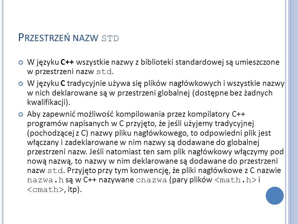 P RZESTRZEŃ NAZW STD W języku C++ wszystkie nazwy z biblioteki standardowej są umieszczone w przestrzeni nazw std. W języku C tradycyjnie używa się pl