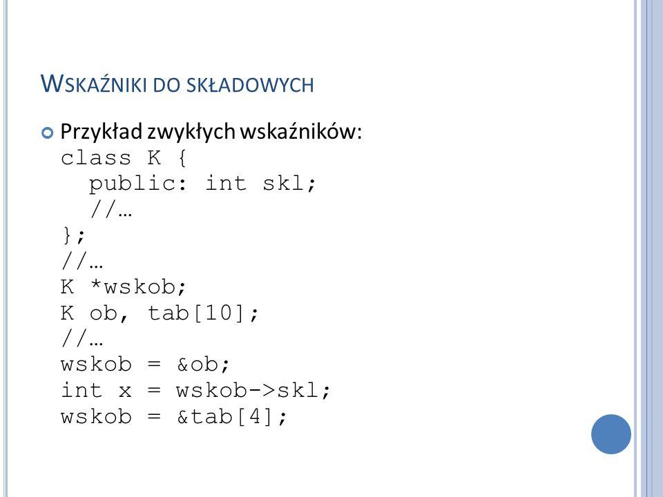 W SKAŹNIKI DO SKŁADOWYCH Definicja wskaźnika do składowych w klasie: TYP klasa::*wsk; gdzie TYP jest typem składnika w klasie klasa Pobranie adresu składowej w klasie: &klasa::składowa Aby odnieść się do wskazywanego pola w obiekcie stosujemy operator.* lub ->* : ob_ref.*wsk wskaźnik->*wsk Wskaźnikami do składowych możemy pokazywać na pola i na metody w klasie.