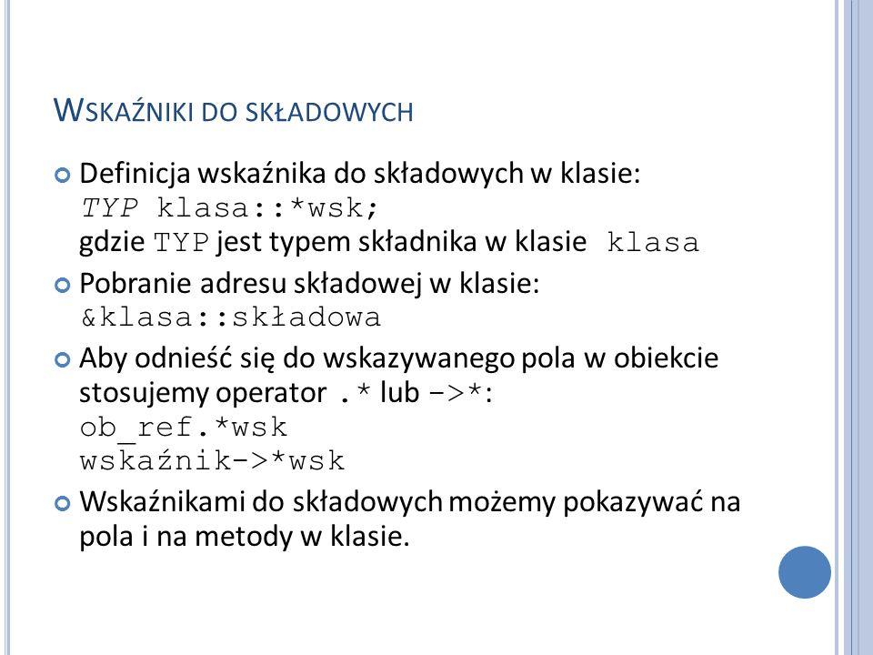 W SKAŹNIKI DO SKŁADOWYCH Przykład wskaźników do składowych: class K { public: int r, s; int f (int); //… }; //… int K::*wskint = &K::r; int (K::*wskfun) (int) = &K::f; //… K a; K *p = &a; wskint = &K::s; int x = p->*wskint; int y = (a.*wskfun)(3);