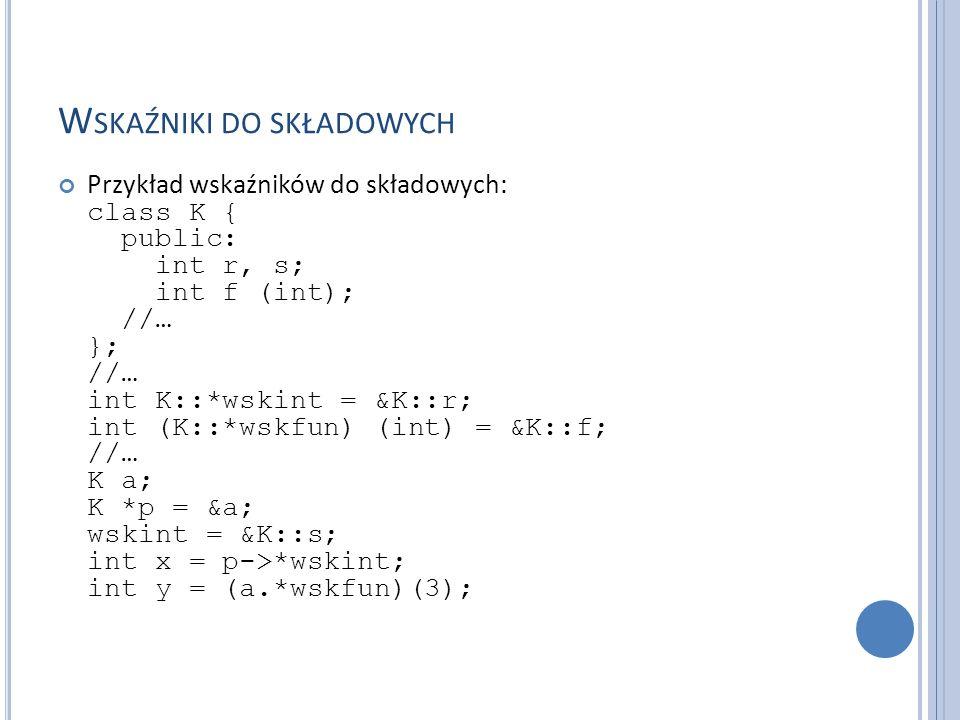W SKAŹNIKI DO SKŁADOWYCH Przykład wskaźników do składowych: class K { public: int r, s; int f (int); //… }; //… int K::*wskint = &K::r; int (K::*wskfu