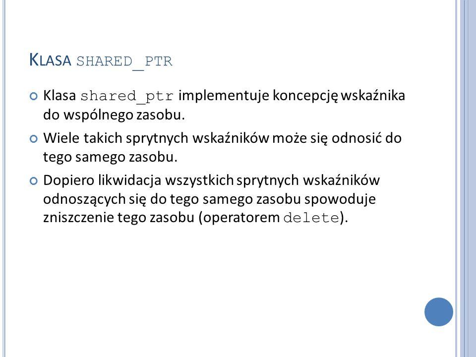 K LASA SHARED _ PTR Przykład użycia operatorów * i -> dla sprytnego wskaźnika shared_ptr : shared_ptr pNico(new string( nico )); shared_ptr pJutta(new string( jutta )); (*pNico)[0] = 'N'; pJutte->replace(0,1, J ); vector > who; who.push_back(pJutta); who.push_back(pNico); who.push_back(pJutta); for (auto ptr: who) cout << *ptr << endl;