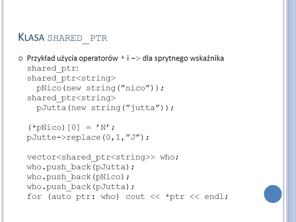 """K LASA SHARED _ PTR Przykład użycia operatorów * i -> dla sprytnego wskaźnika shared_ptr : shared_ptr pNico(new string(""""nico"""")); shared_ptr pJutta(new"""