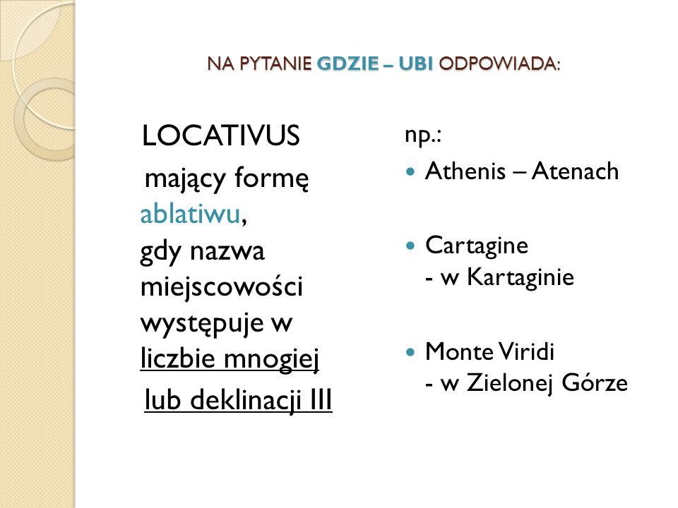 NA PYTANIE GDZIE – UBI ODPOWIADA: LOCATIVUS mający formę ablatiwu, gdy nazwa miejscowości występuje w liczbie mnogiej lub deklinacji III np.: Athenis