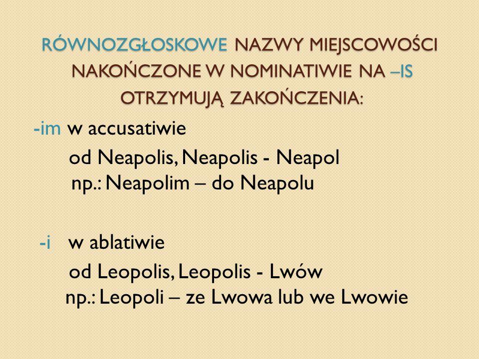 RÓWNOZGŁOSKOWE NAZWY MIEJSCOWOŚCI NAKOŃCZONE W NOMINATIWIE NA –IS OTRZYMUJĄ ZAKOŃCZENIA: -im w accusatiwie od Neapolis, Neapolis - Neapol np.: Neapoli