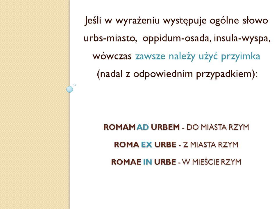 ROMAM AD URBEM - DO MIASTA RZYM ROMA EX URBE - Z MIASTA RZYM ROMAE IN URBE - W MIEŚCIE RZYM Jeśli w wyrażeniu występuje ogólne słowo urbs-miasto, oppi