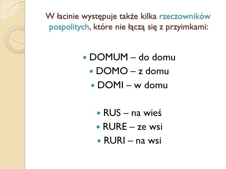 W łacinie występuje także kilka rzeczowników pospolitych, które nie łączą się z przyimkami: DOMUM – do domu DOMO – z domu DOMI – w domu RUS – na wieś