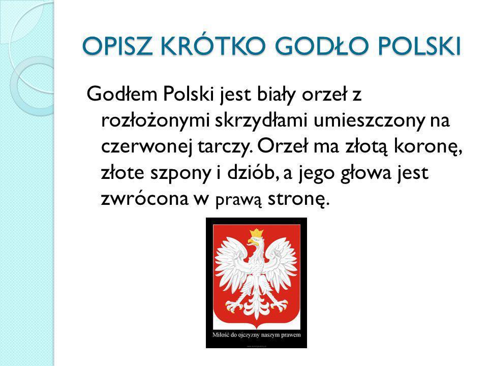 OPISZ KRÓTKO GODŁO POLSKI Godłem Polski jest biały orzeł z rozłożonymi skrzydłami umieszczony na czerwonej tarczy. Orzeł ma złotą koronę, złote szpony