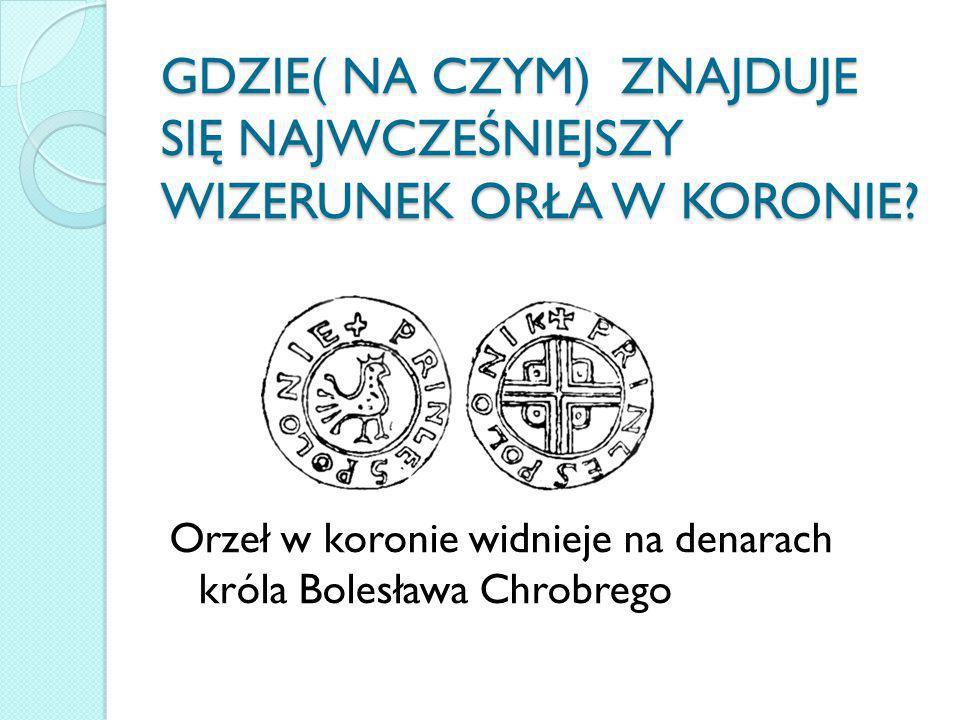 GDZIE( NA CZYM) ZNAJDUJE SIĘ NAJWCZEŚNIEJSZY WIZERUNEK ORŁA W KORONIE? Orzeł w koronie widnieje na denarach króla Bolesława Chrobrego