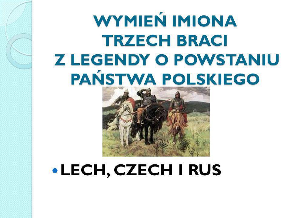WYMIEŃ IMIONA TRZECH BRACI Z LEGENDY O POWSTANIU PAŃSTWA POLSKIEGO LECH, CZECH I RUS