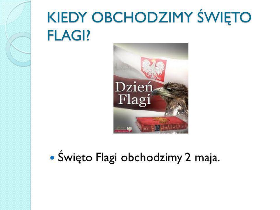 KIEDY OBCHODZIMY ŚWIĘTO FLAGI? Święto Flagi obchodzimy 2 maja.