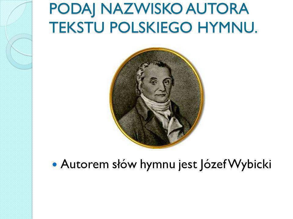 PODAJ NAZWISKO AUTORA TEKSTU POLSKIEGO HYMNU. Autorem słów hymnu jest Józef Wybicki