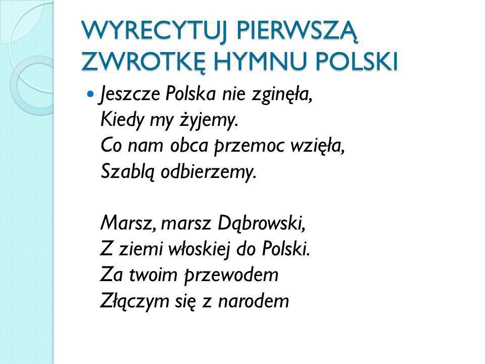 WYRECYTUJ PIERWSZĄ ZWROTKĘ HYMNU POLSKI Jeszcze Polska nie zginęła, Kiedy my żyjemy. Co nam obca przemoc wzięła, Szablą odbierzemy. Marsz, marsz Dąbro