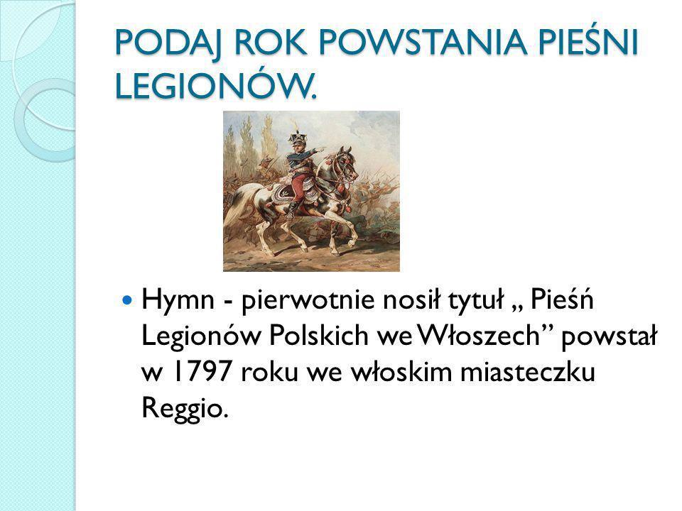 """PODAJ ROK POWSTANIA PIEŚNI LEGIONÓW. Hymn - pierwotnie nosił tytuł,, Pieśń Legionów Polskich we Włoszech"""" powstał w 1797 roku we włoskim miasteczku Re"""