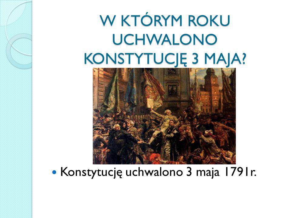 W KTÓRYM ROKU UCHWALONO KONSTYTUCJĘ 3 MAJA? Konstytucję uchwalono 3 maja 1791r.