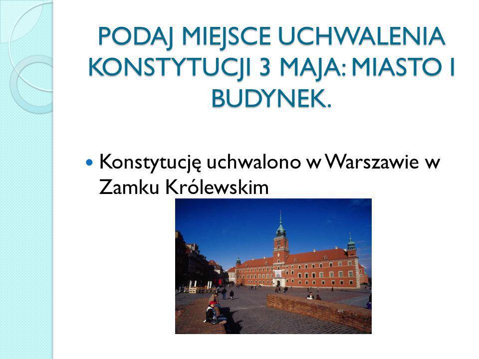 PODAJ MIEJSCE UCHWALENIA KONSTYTUCJI 3 MAJA: MIASTO I BUDYNEK. Konstytucję uchwalono w Warszawie w Zamku Królewskim