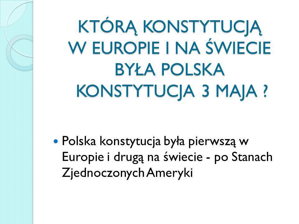 KTÓRĄ KONSTYTUCJĄ W EUROPIE I NA ŚWIECIE BYŁA POLSKA KONSTYTUCJA 3 MAJA ? Polska konstytucja była pierwszą w Europie i drugą na świecie - po Stanach Z