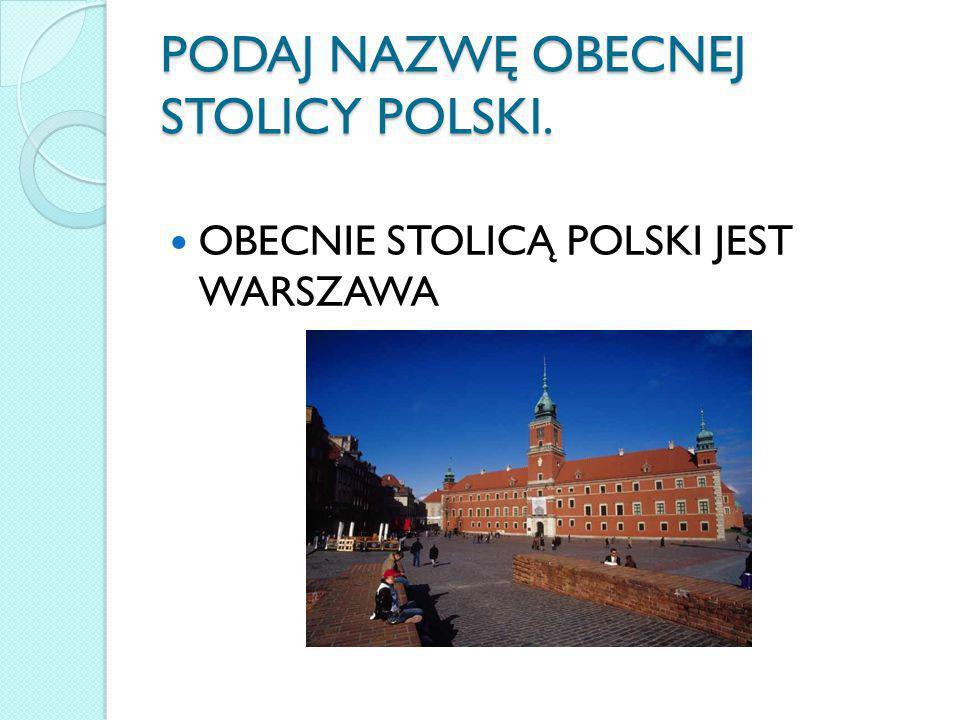 PODAJ NAZWĘ OBECNEJ STOLICY POLSKI. OBECNIE STOLICĄ POLSKI JEST WARSZAWA
